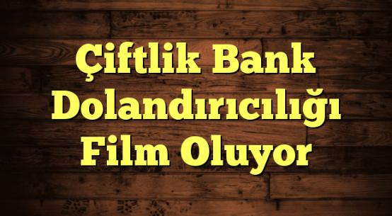 Çiftlik Bank Dolandırıcılığı Film Oluyor