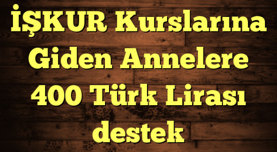 İŞKUR Kurslarına Giden Annelere 400 Türk Lirası destek
