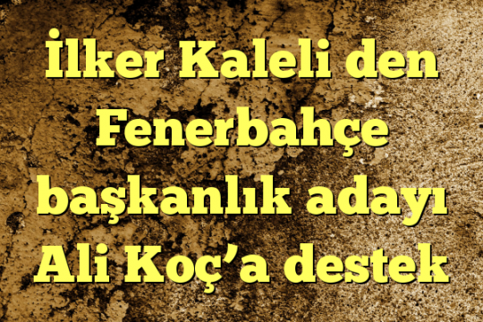 İlker Kaleli den Fenerbahçe başkanlık adayı Ali Koç'a destek