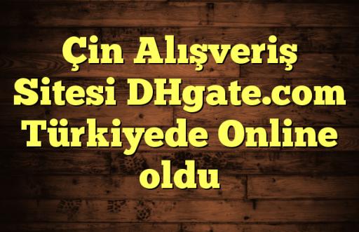 Çin Alışveriş Sitesi DHgate.com Türkiyede Online oldu