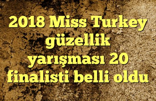 2018 Miss Turkey güzellik yarışması 20 finalisti belli oldu