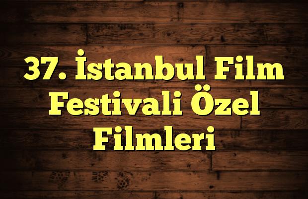 37. İstanbul Film Festivali Özel Filmleri