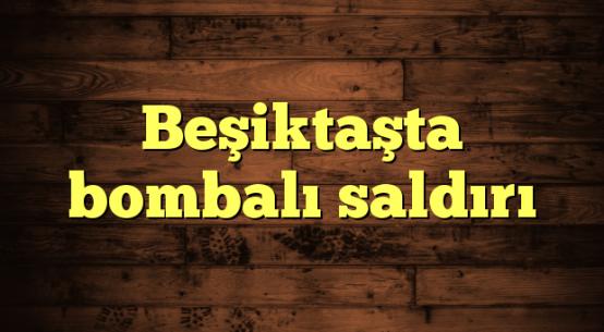 Beşiktaşta bombalı saldırı