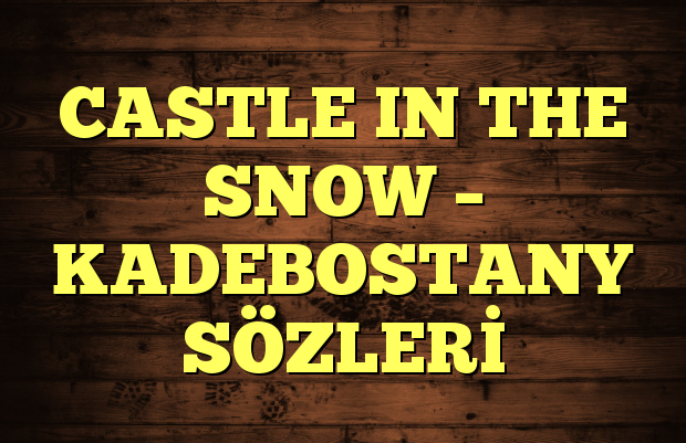 CASTLE IN THE SNOW – KADEBOSTANY SÖZLERİ