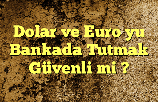Dolar ve Euro yu Bankada Tutmak Güvenli mi ?