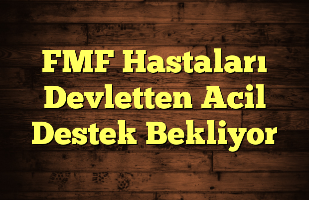 FMF Hastaları Devletten Acil Destek Bekliyor