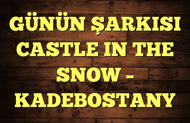 GÜNÜN ŞARKISI CASTLE IN THE SNOW – KADEBOSTANY