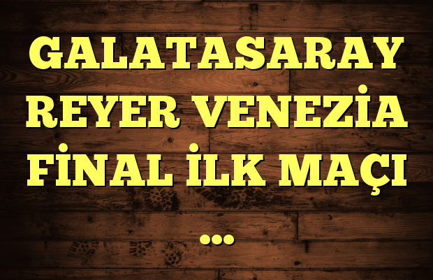 GALATASARAY REYER VENEZİA FİNAL İLK MAÇI …