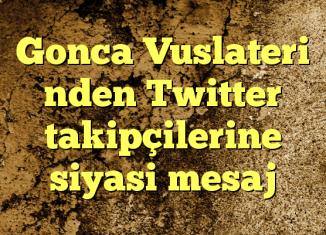 Gonca Vuslateri nden Twitter takipçilerine siyasi mesaj