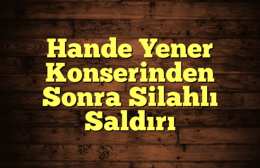 Hande Yener Konserinden Sonra Silahlı Saldırı