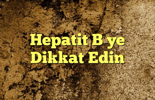 Hepatit B ye Dikkat Edin
