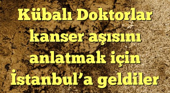 Kübalı Doktorlar kanser aşısını anlatmak için İstanbul'a geldiler
