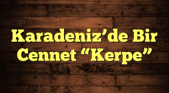 """Karadeniz'de Bir Cennet """"Kerpe"""""""