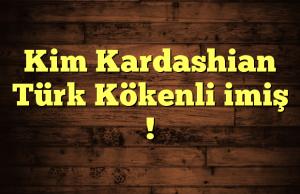 Kim Kardashian Türk Kökenli imiş !