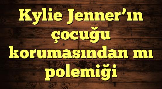 Kylie Jenner'ın çocuğu korumasından mı polemiği