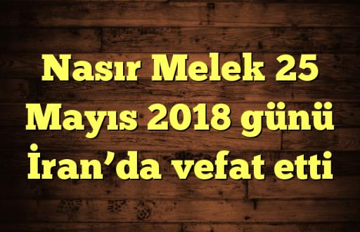 Nasır Melek 25 Mayıs 2018 günü İran'da vefat etti