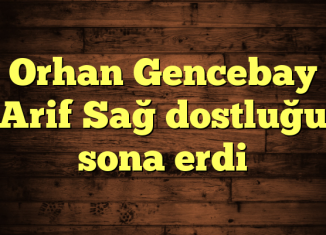 Orhan Gencebay Arif Sağ dostluğu sona erdi