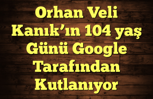 Orhan Veli Kanık'ın 104 yaş Günü Google Tarafından Kutlanıyor