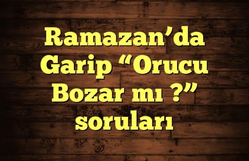 """Ramazan'da Garip """"Orucu Bozar mı ?"""" soruları"""