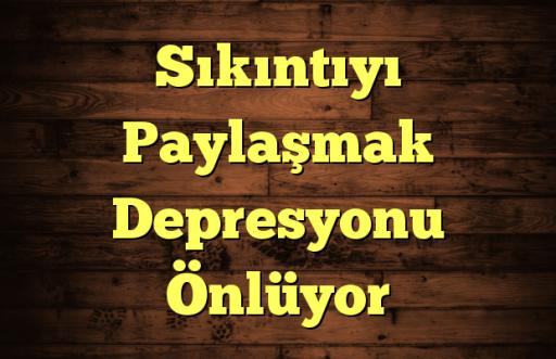Sıkıntıyı Paylaşmak Depresyonu Önlüyor