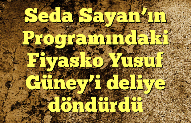Seda Sayan'ın Programındaki Fiyasko Yusuf Güney'i deliye döndürdü