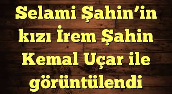 Selami Şahin'in kızı İrem Şahin Kemal Uçar ile görüntülendi