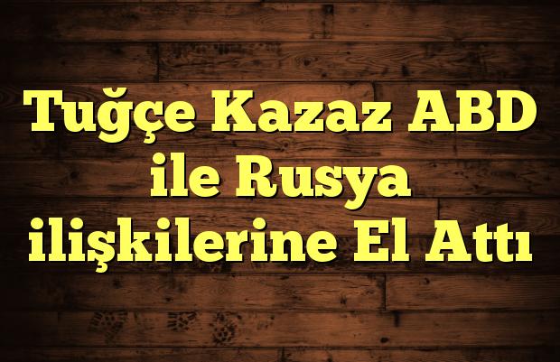 Tuğçe Kazaz ABD ile Rusya ilişkilerine El Attı
