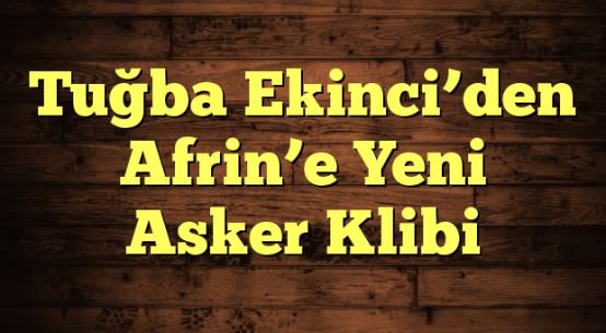 Tuğba Ekinci'den Afrin'e Yeni Asker Klibi