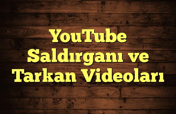 YouTube Saldırganı ve Tarkan Videoları