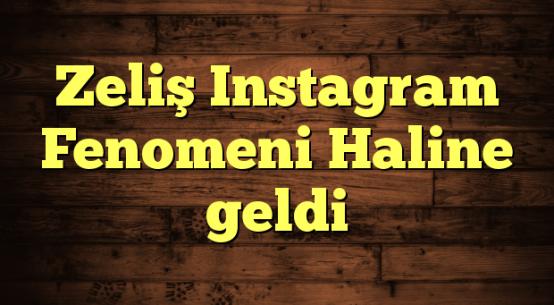 Zeliş Instagram Fenomeni Haline geldi